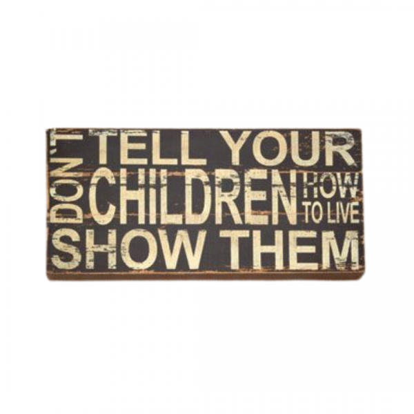 Don't tell your children how to live show them